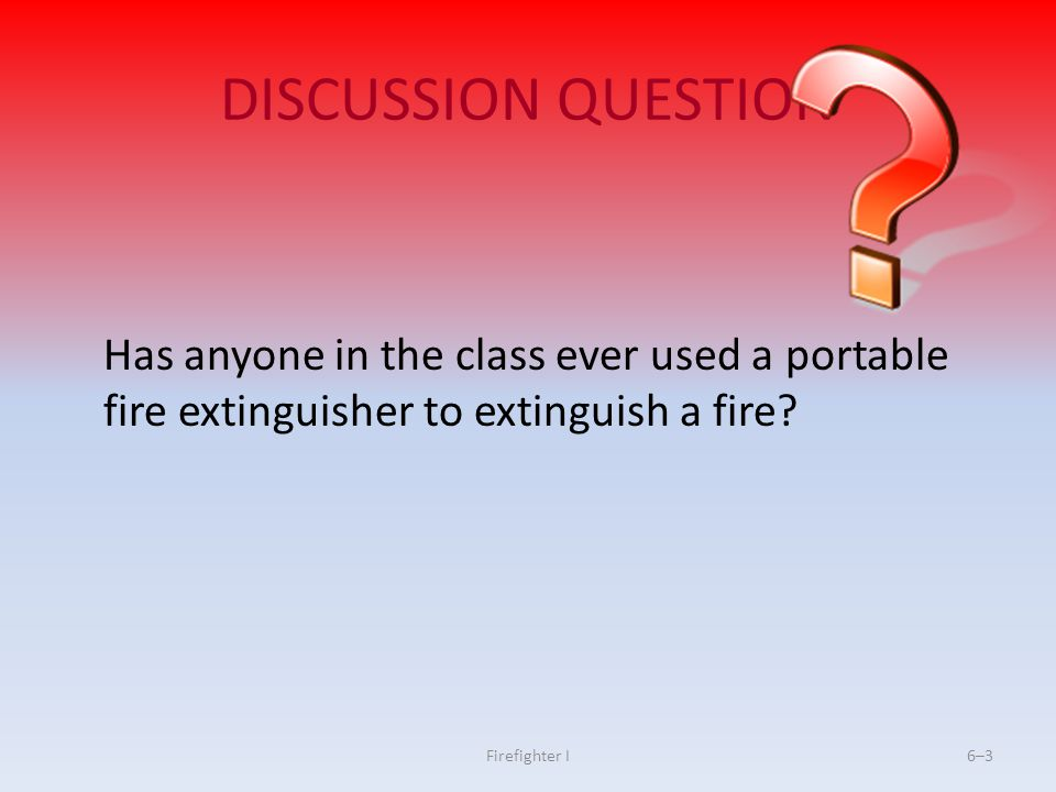 DISCUSSION QUESTION Has anyone in the class ever used a portable fire extinguisher to extinguish a fire