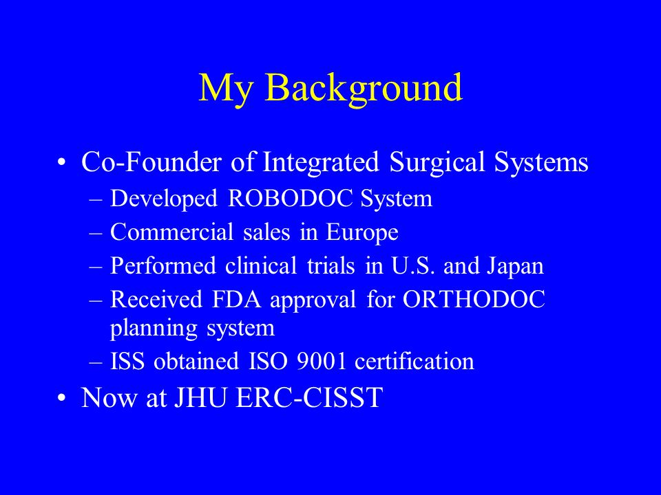 My Background Co-Founder of Integrated Surgical Systems