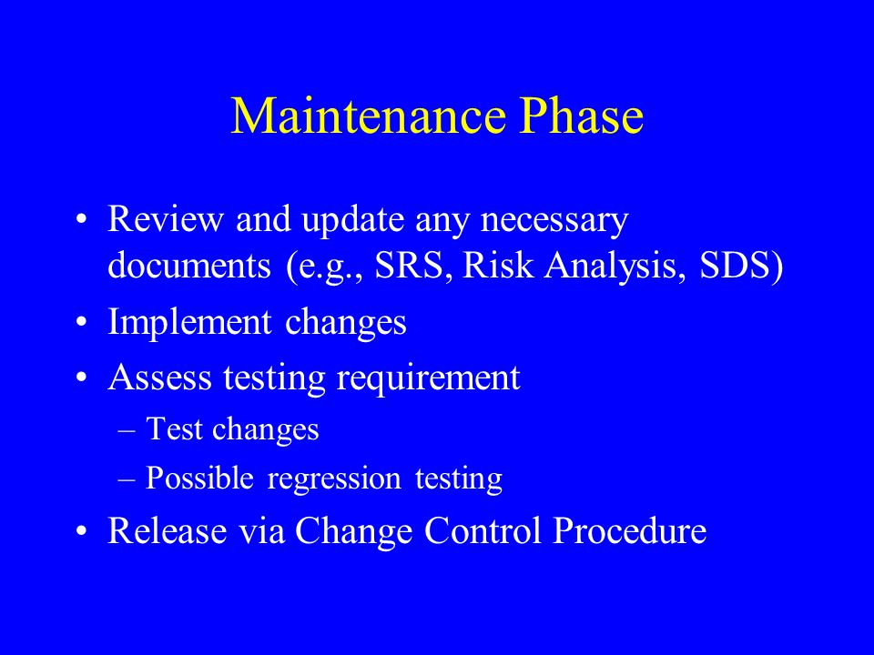 Maintenance Phase Review and update any necessary documents (e.g., SRS, Risk Analysis, SDS) Implement changes.