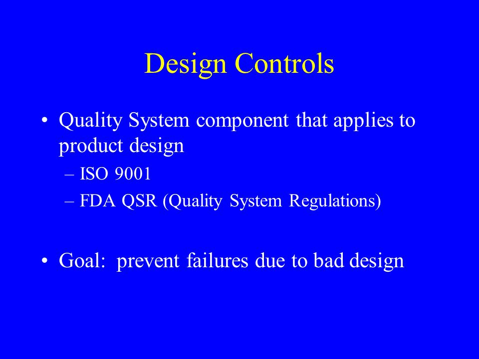 Design Controls Quality System component that applies to product design. ISO 9001. FDA QSR (Quality System Regulations)