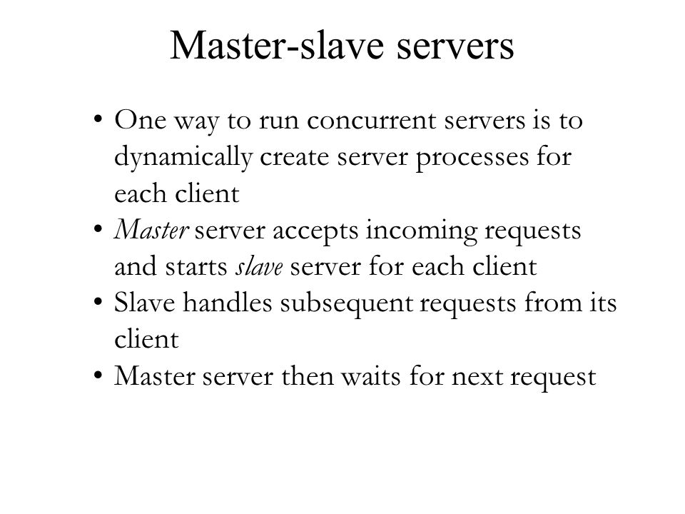 Master-slave servers One way to run concurrent servers is to dynamically create server processes for each client.