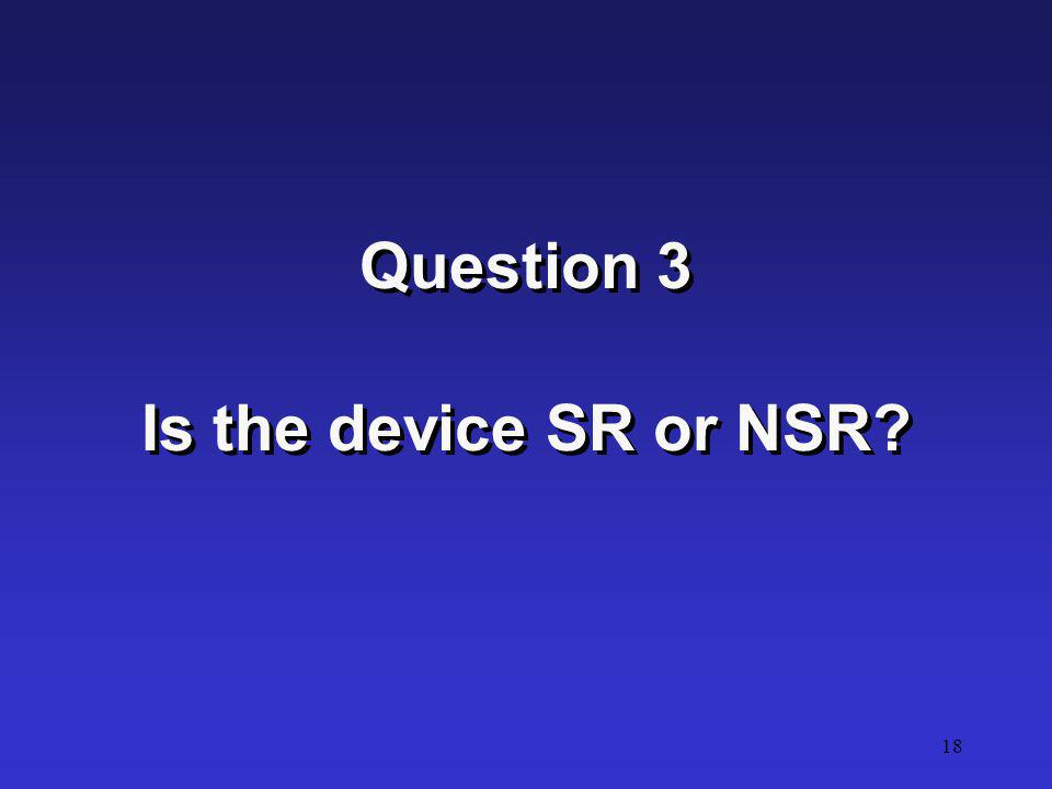 Question 3 Is the device SR or NSR