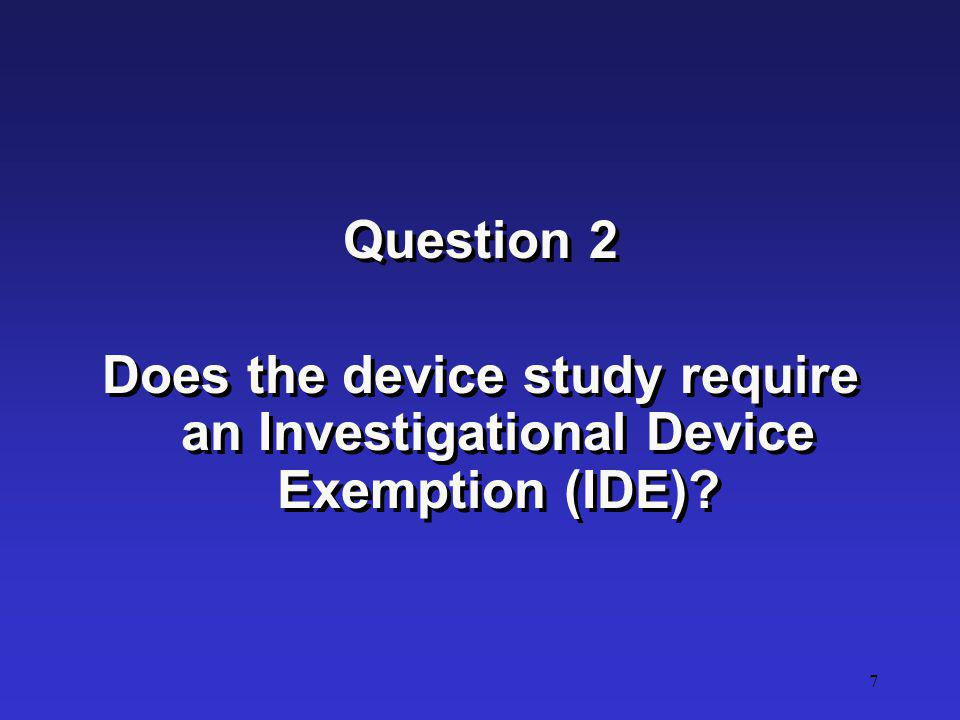 Question 2 Does the device study require an Investigational Device Exemption (IDE)
