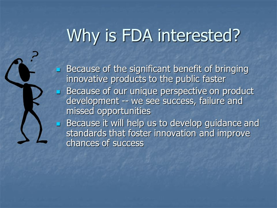 Why is FDA interested Because of the significant benefit of bringing innovative products to the public faster.