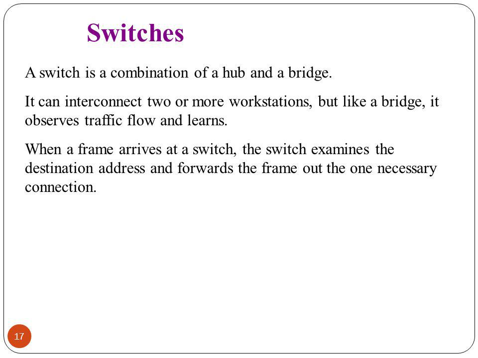 Switches A switch is a combination of a hub and a bridge.