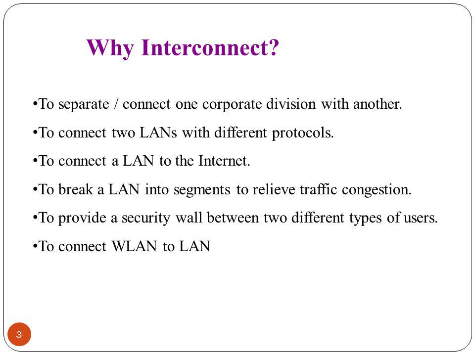 Why Interconnect To separate / connect one corporate division with another. To connect two LANs with different protocols.