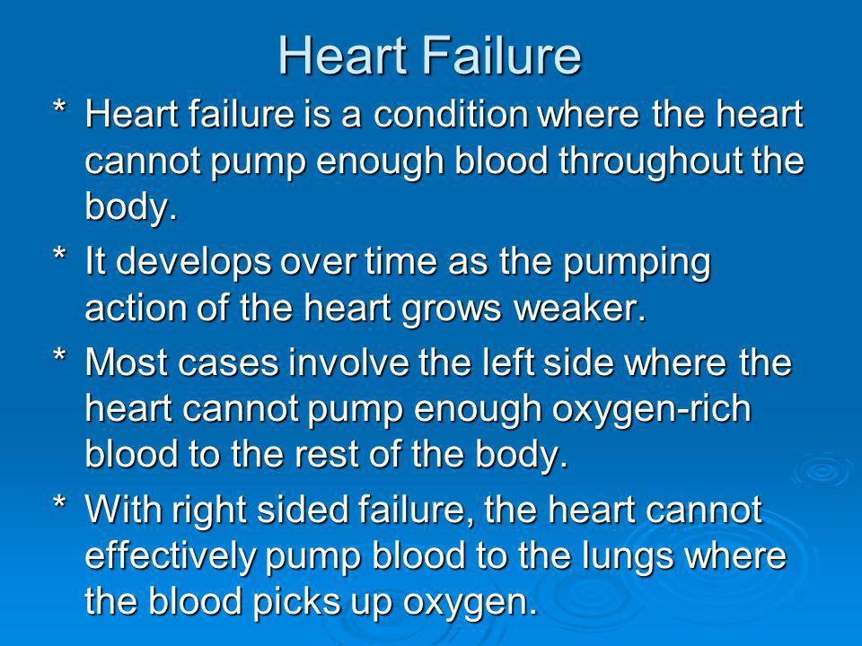 Heart Failure * Heart failure is a condition where the heart cannot pump enough blood throughout the body.