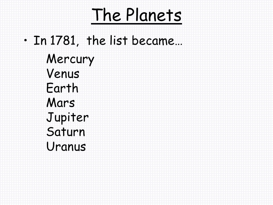 The Planets In 1781, the list became… Mercury Venus Earth Mars Jupiter