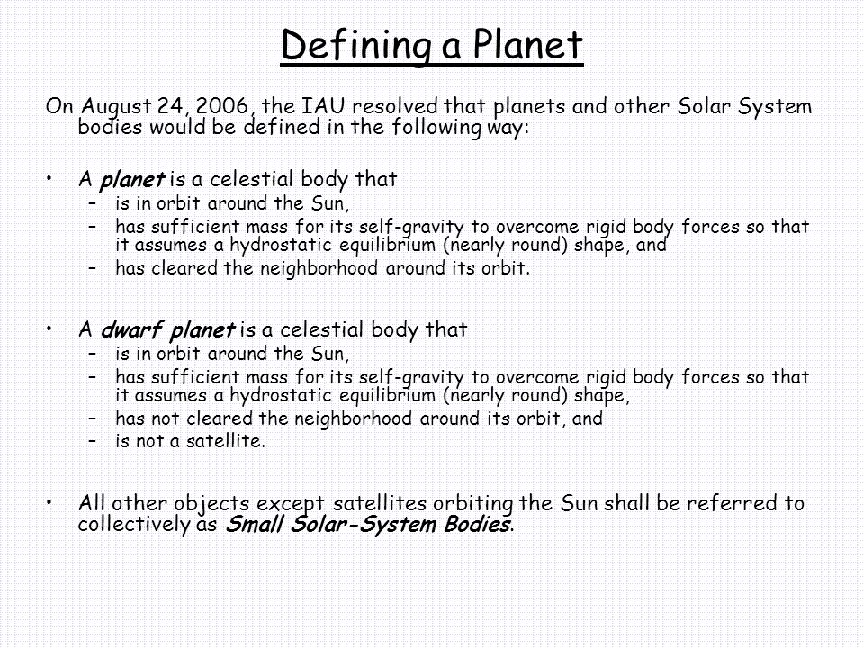 Defining a Planet On August 24, 2006, the IAU resolved that planets and other Solar System bodies would be defined in the following way: