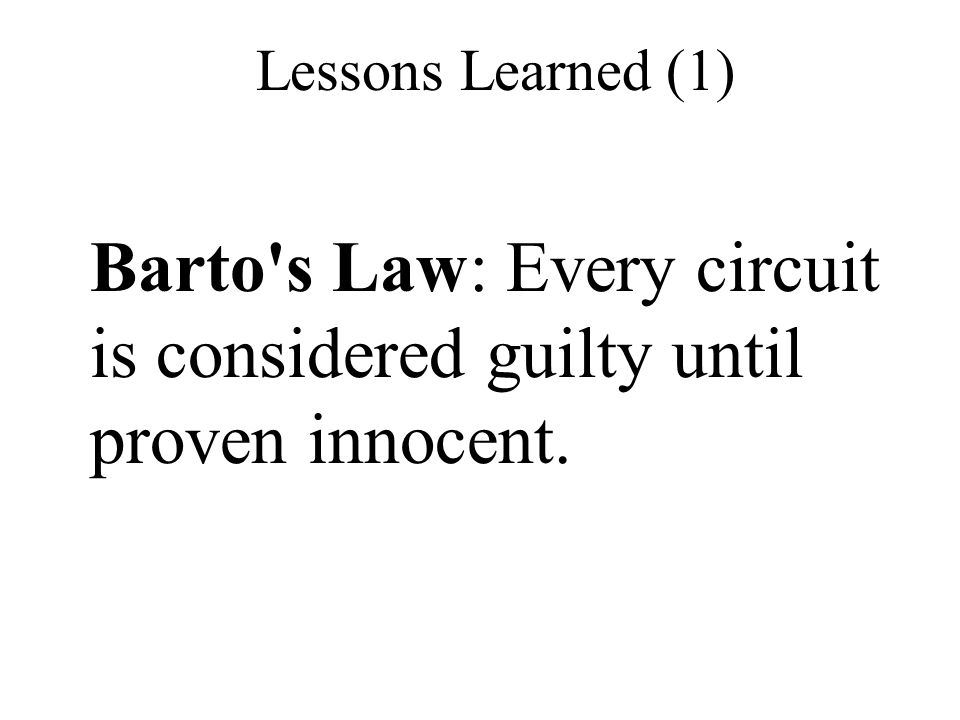 Barto s Law: Every circuit is considered guilty until proven innocent.