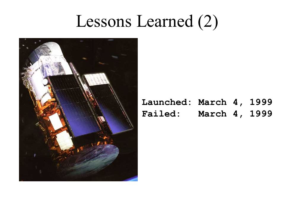 Lessons Learned (2) Launched: March 4, 1999 Failed: March 4, 1999