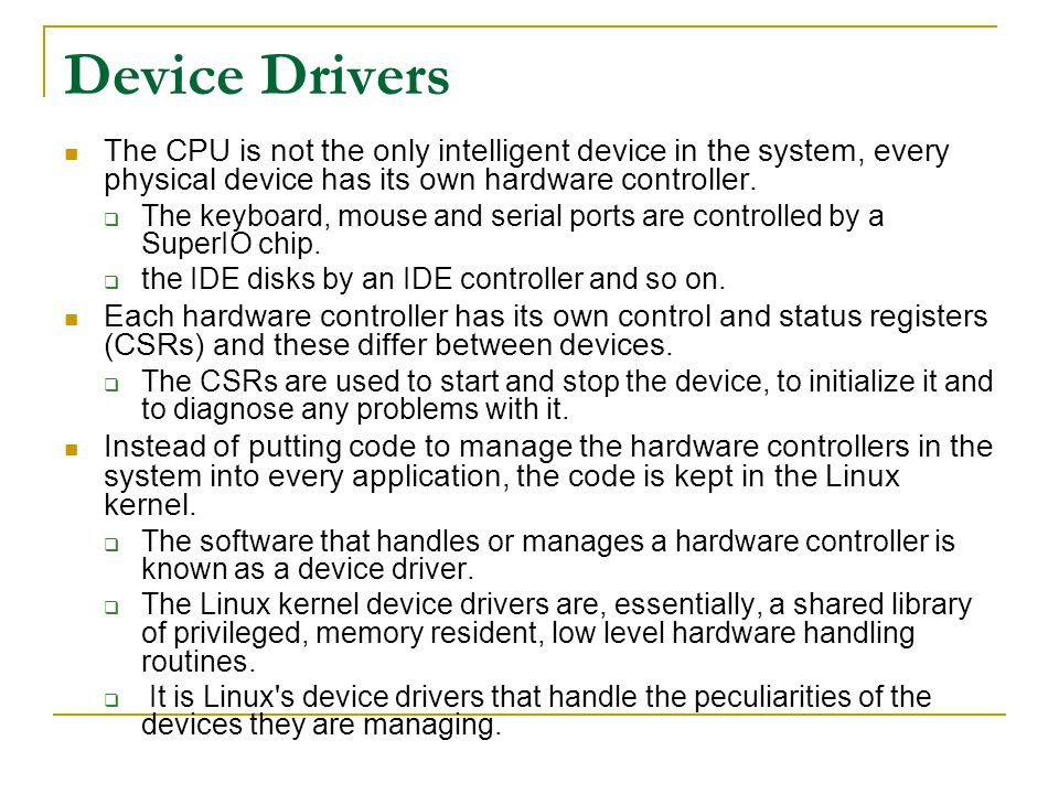 Device Drivers The CPU is not the only intelligent device in the system, every physical device has its own hardware controller.