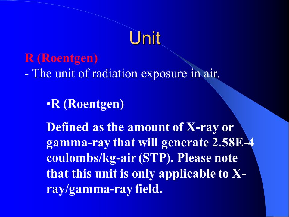 Unit R (Roentgen) - The unit of radiation exposure in air.