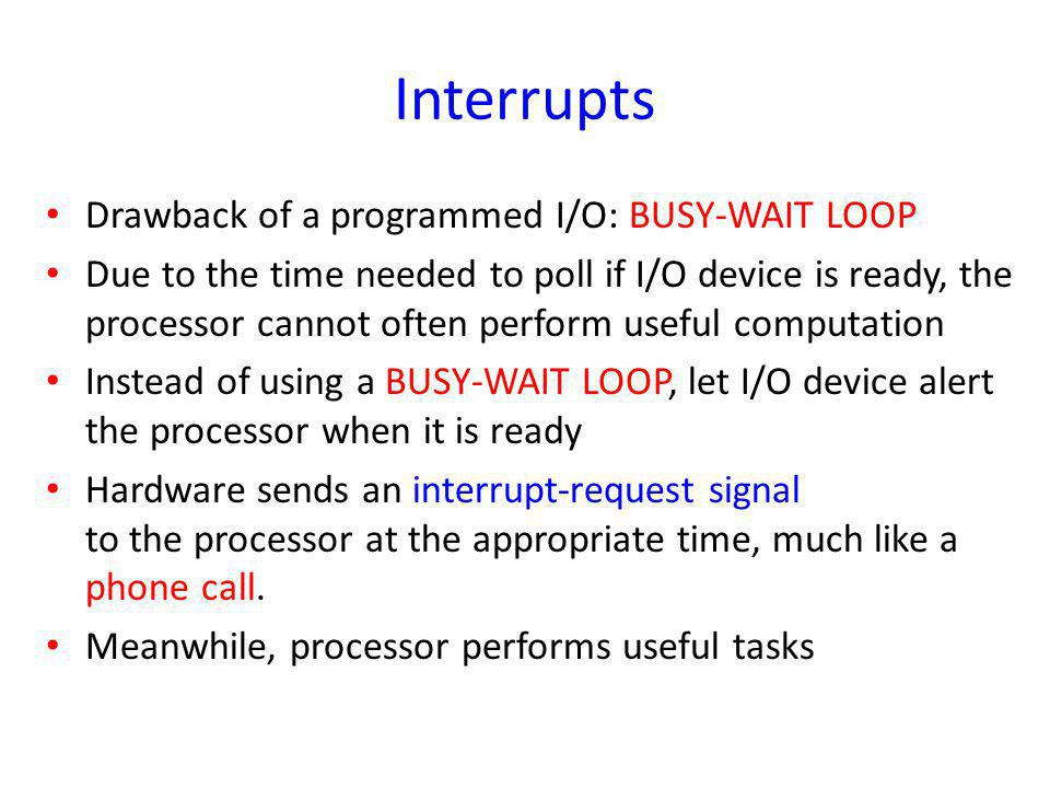 Interrupts Drawback of a programmed I/O: BUSY-WAIT LOOP