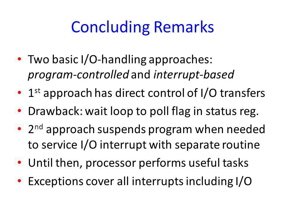 Concluding Remarks Two basic I/O-handling approaches: program-controlled and interrupt-based. 1st approach has direct control of I/O transfers.