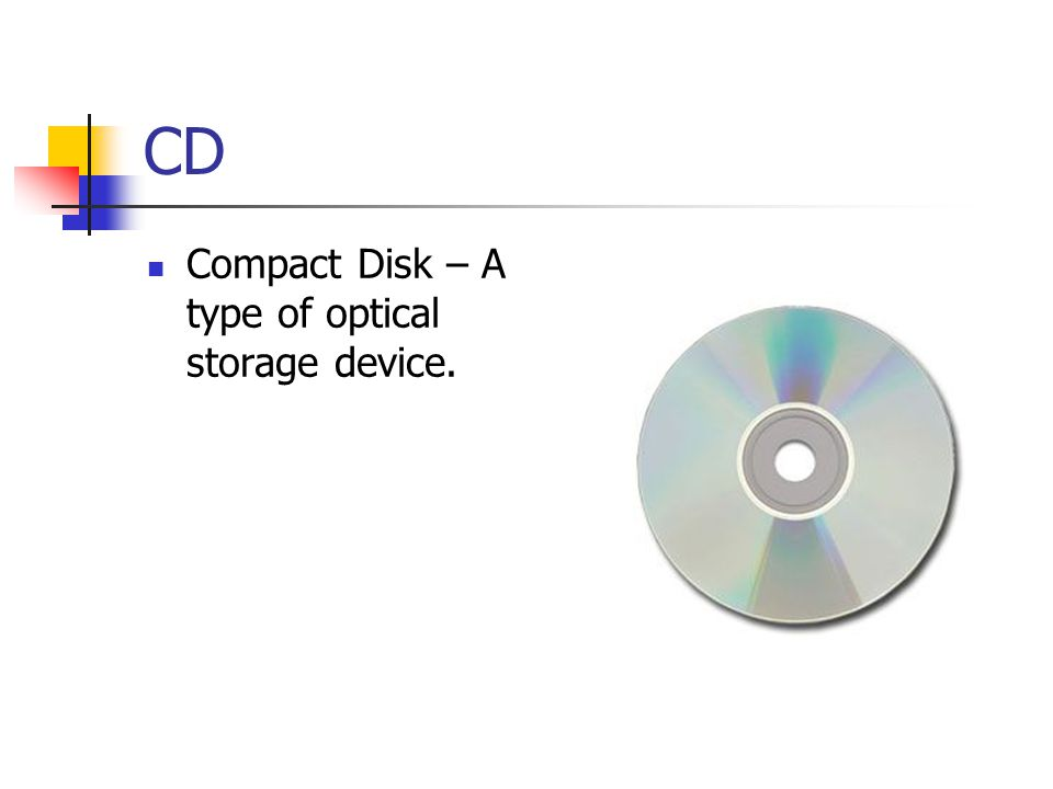 CD Compact Disk – A type of optical storage device.