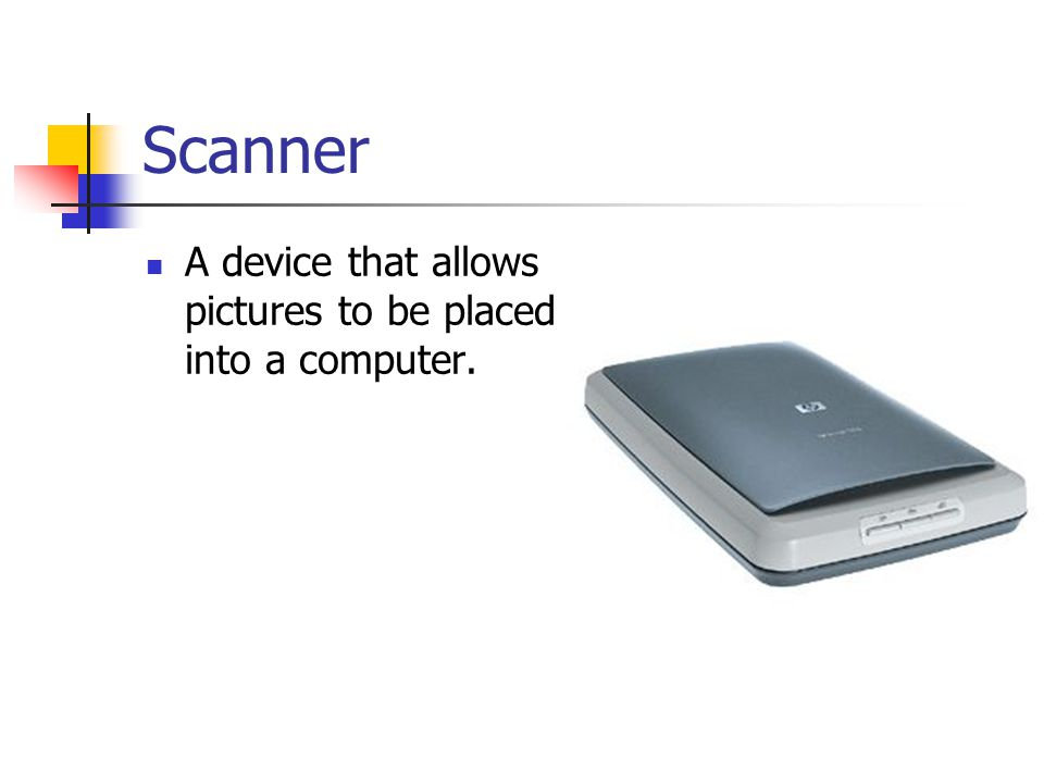 Scanner A device that allows pictures to be placed into a computer.