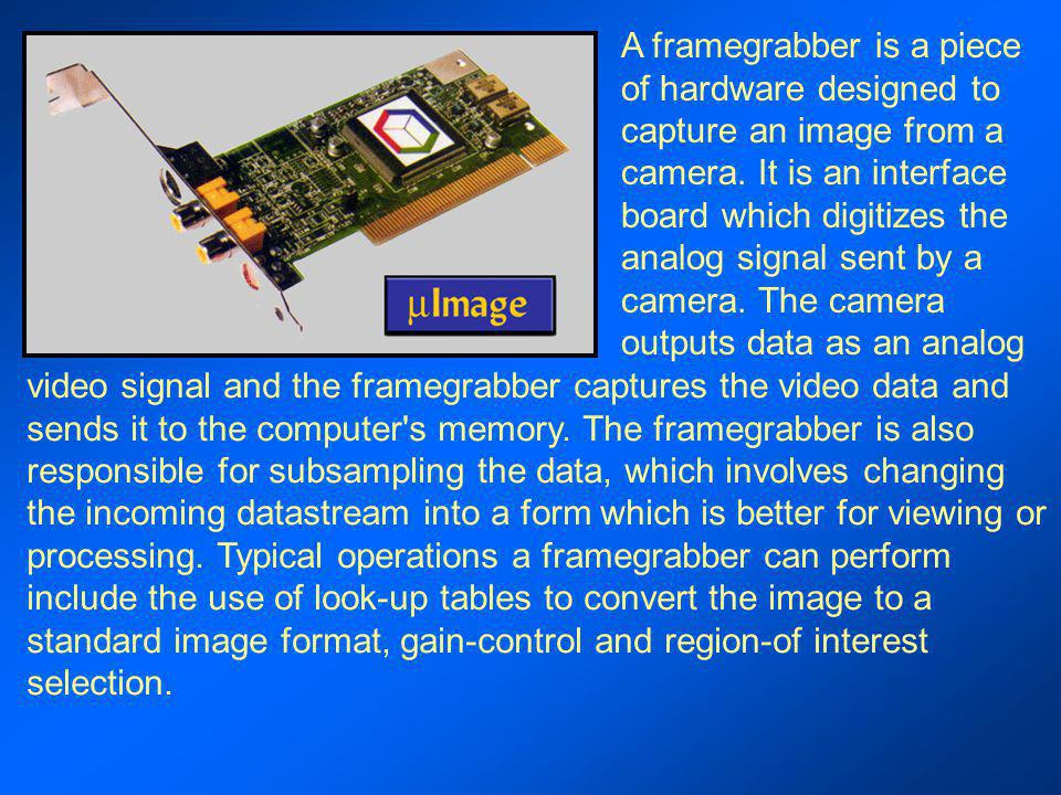 A framegrabber is a piece of hardware designed to capture an image from a camera. It is an interface board which digitizes the analog signal sent by a camera. The camera outputs data as an analog