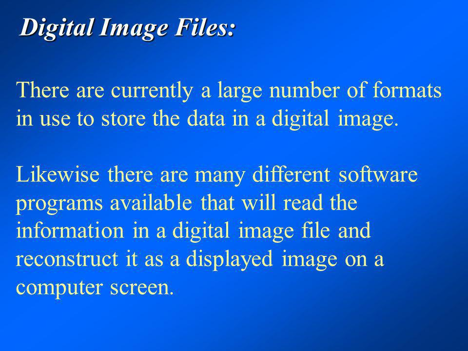 Digital Image Files: There are currently a large number of formats in use to store the data in a digital image.