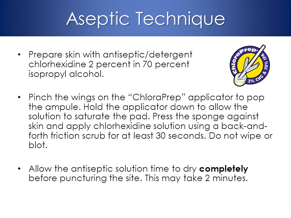 Aseptic Technique Prepare skin with antiseptic/detergent chlorhexidine 2 percent in 70 percent isopropyl alcohol.