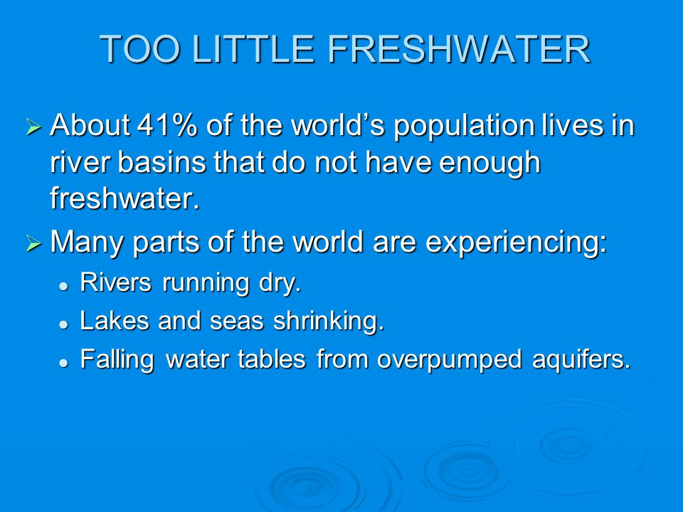 TOO LITTLE FRESHWATER About 41% of the world's population lives in river basins that do not have enough freshwater.