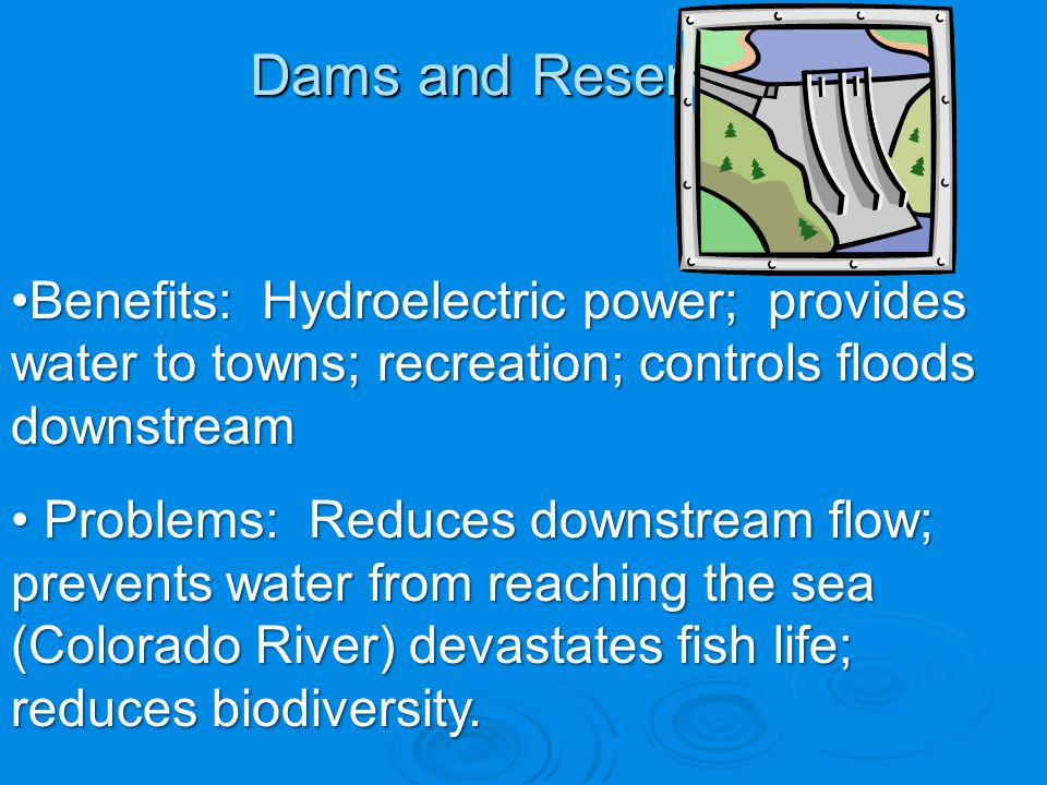 Dams and Reservoirs Benefits: Hydroelectric power; provides water to towns; recreation; controls floods downstream.