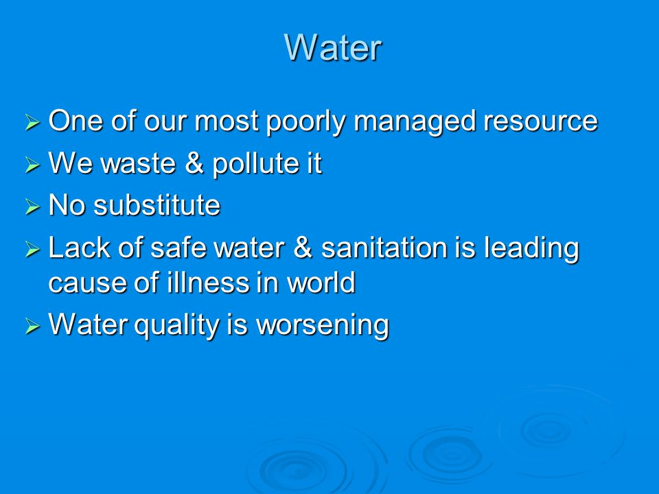 Water One of our most poorly managed resource We waste & pollute it