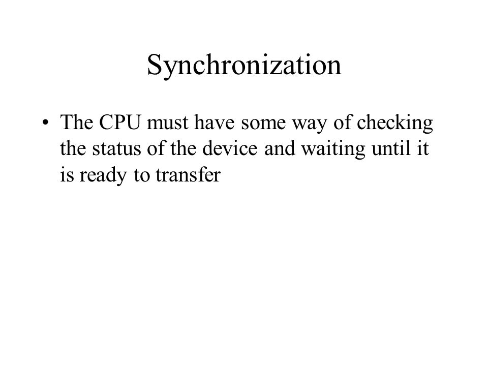 Synchronization The CPU must have some way of checking the status of the device and waiting until it is ready to transfer.