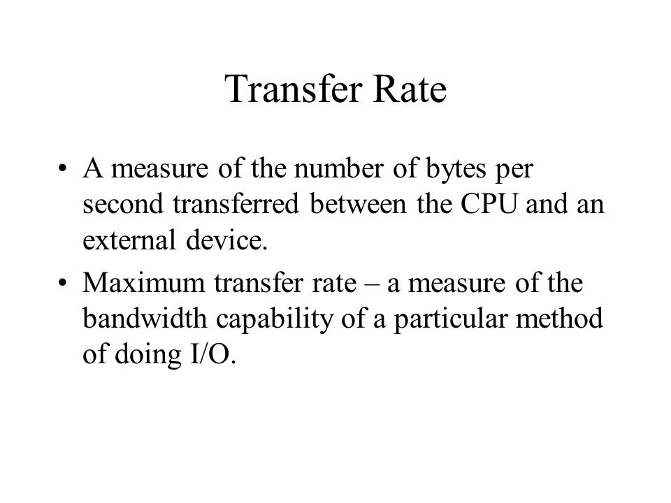 Transfer Rate A measure of the number of bytes per second transferred between the CPU and an external device.