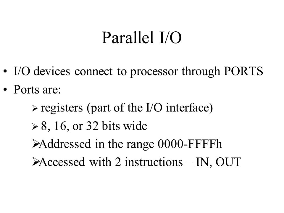 Parallel I/O I/O devices connect to processor through PORTS Ports are:
