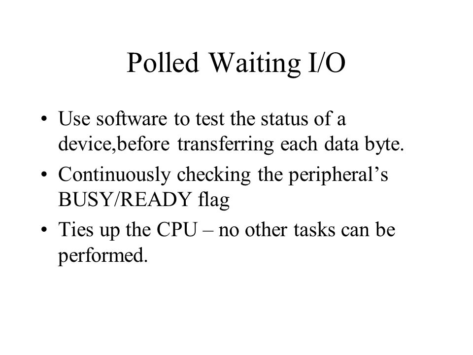 Polled Waiting I/O Use software to test the status of a device,before transferring each data byte.