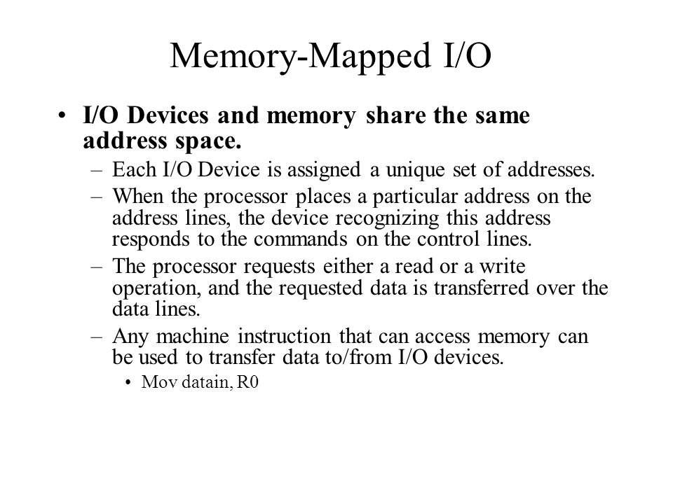 Memory-Mapped I/O I/O Devices and memory share the same address space.