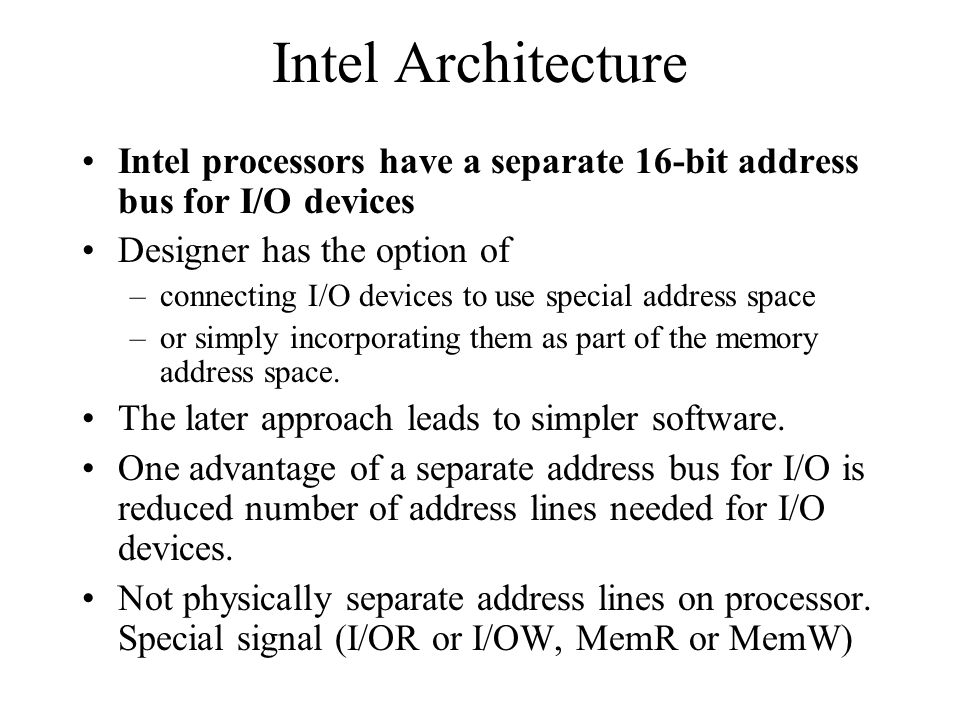 Intel Architecture Intel processors have a separate 16-bit address bus for I/O devices. Designer has the option of.