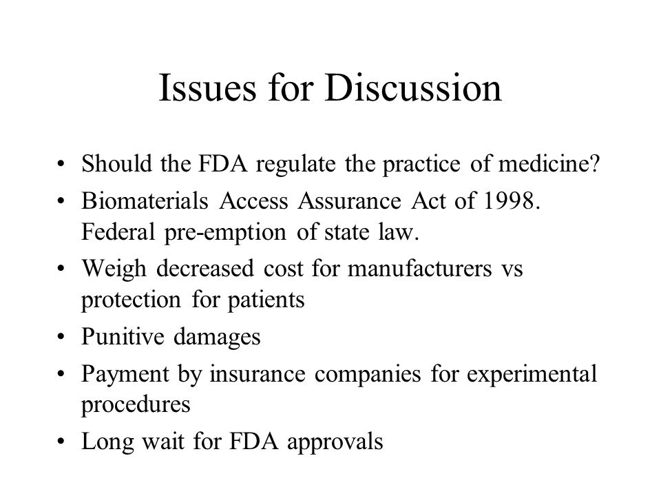 Issues for Discussion Should the FDA regulate the practice of medicine Biomaterials Access Assurance Act of 1998. Federal pre-emption of state law.