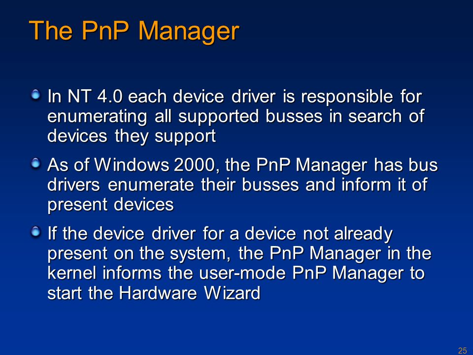 The PnP Manager In NT 4.0 each device driver is responsible for enumerating all supported busses in search of devices they support.