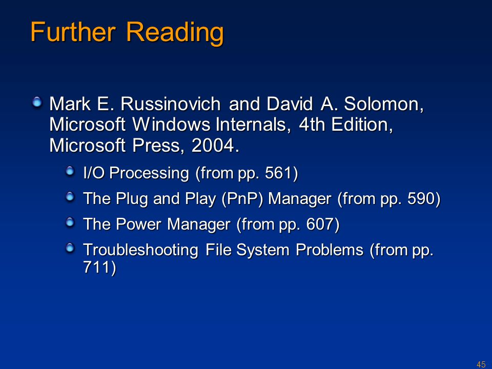 Further Reading Mark E. Russinovich and David A. Solomon, Microsoft Windows Internals, 4th Edition, Microsoft Press, 2004.