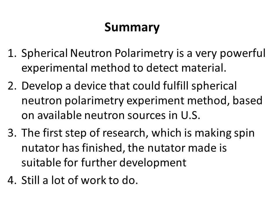 Summary Spherical Neutron Polarimetry is a very powerful experimental method to detect material.