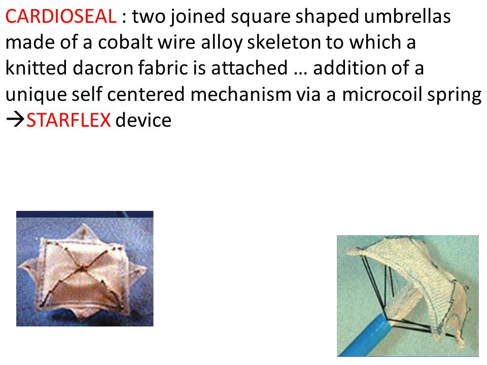 CARDIOSEAL : two joined square shaped umbrellas made of a cobalt wire alloy skeleton to which a knitted dacron fabric is attached … addition of a unique self centered mechanism via a microcoil spring STARFLEX device