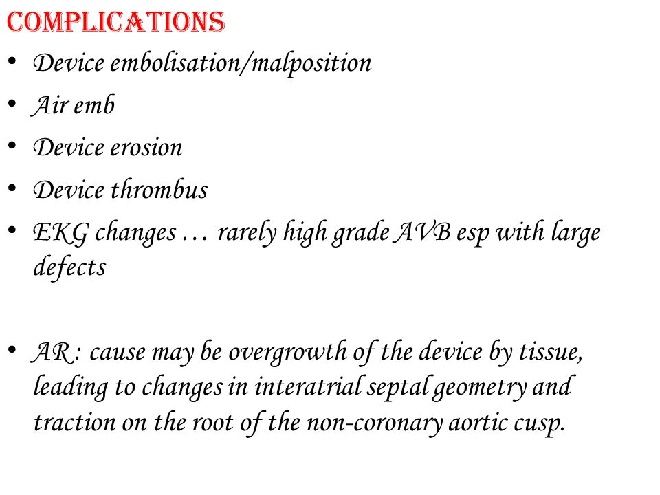 Complications Device embolisation/malposition. Air emb. Device erosion. Device thrombus.