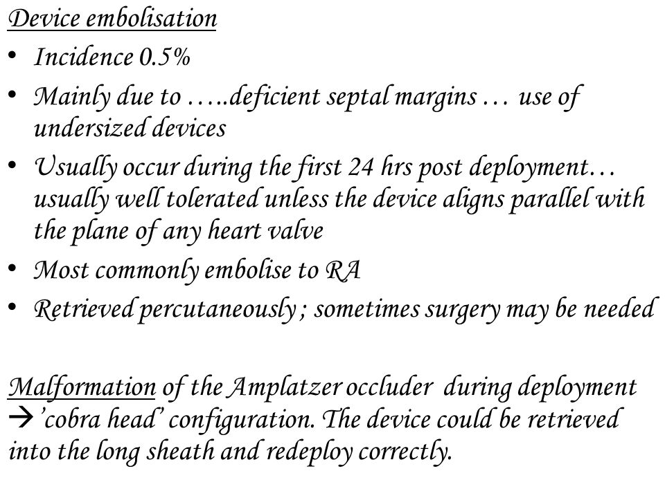 Device embolisation Incidence 0.5% Mainly due to …..deficient septal margins … use of undersized devices.