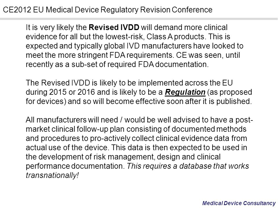 It is very likely the Revised IVDD will demand more clinical evidence for all but the lowest-risk, Class A products. This is expected and typically global IVD manufacturers have looked to meet the more stringent FDA requirements. CE was seen, until recently as a sub-set of required FDA documentation.
