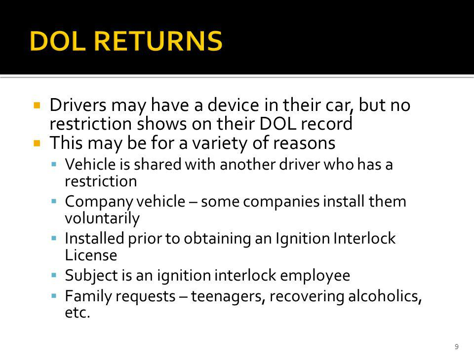 DOL RETURNS Drivers may have a device in their car, but no restriction shows on their DOL record. This may be for a variety of reasons.