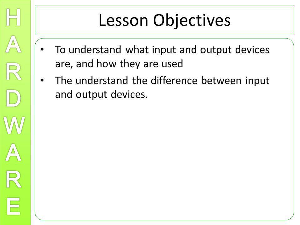 Lesson Objectives To understand what input and output devices are, and how they are used.