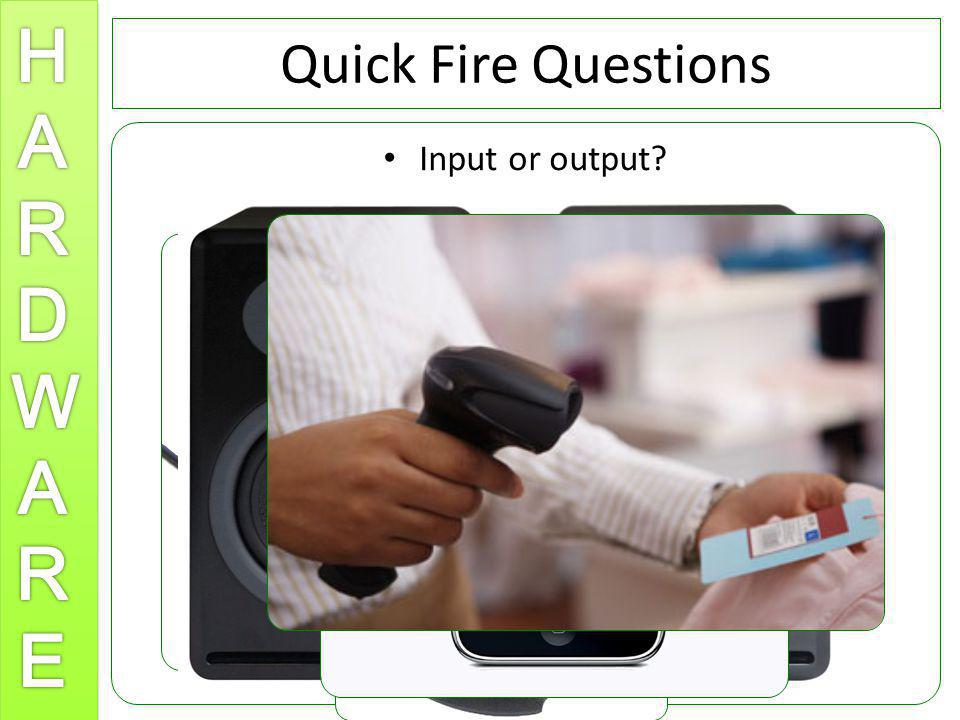 Quick Fire Questions Input or output