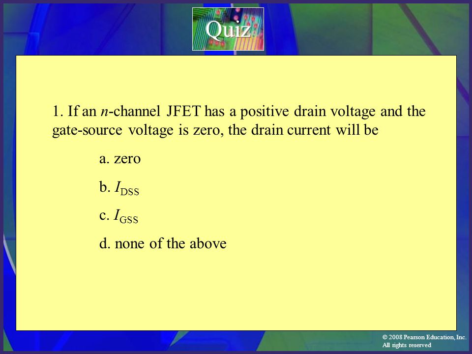 Quiz 1. If an n-channel JFET has a positive drain voltage and the gate-source voltage is zero, the drain current will be.