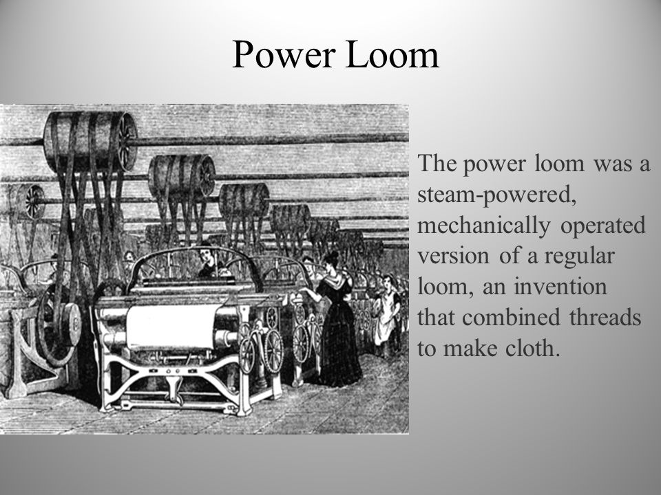 Power Loom The power loom was a steam-powered, mechanically operated version of a regular loom, an invention that combined threads to make cloth.
