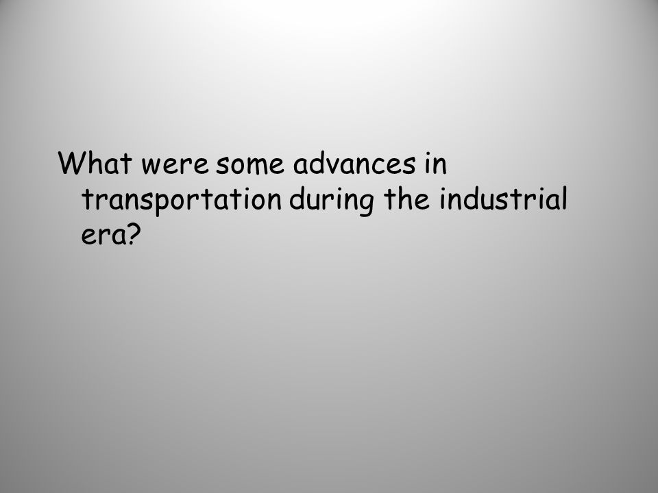 What were some advances in transportation during the industrial era
