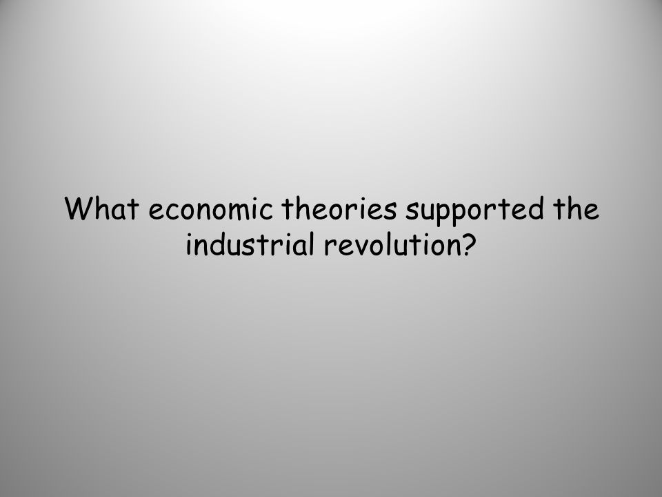What economic theories supported the industrial revolution