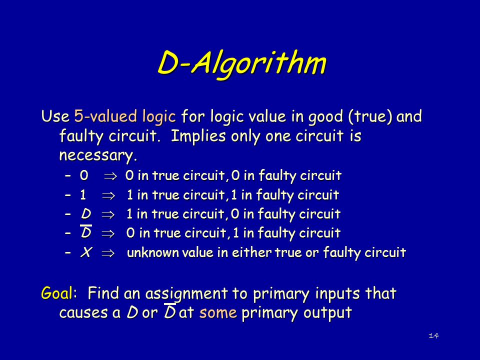 D-Algorithm Use 5-valued logic for logic value in good (true) and faulty circuit. Implies only one circuit is necessary.