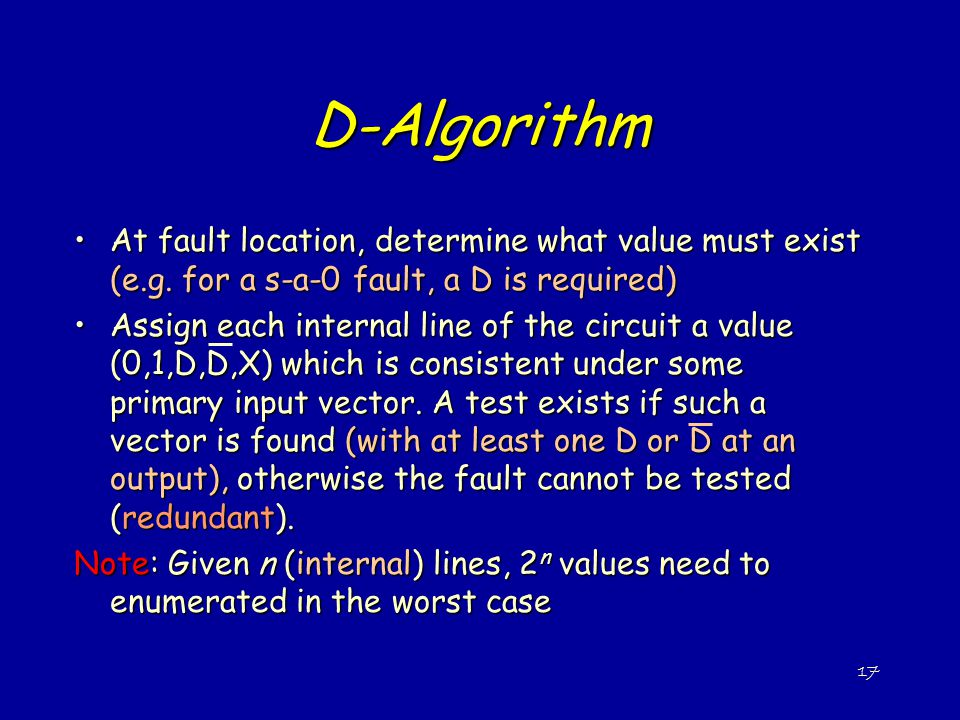D-Algorithm At fault location, determine what value must exist (e.g. for a s-a-0 fault, a D is required)